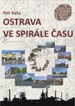 Ostrava ve spirále času: Průvodce Ostravou od dob nejstarších do současnosti