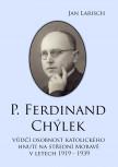 P. Ferdinand CHÝLEK - vůdčí osobnost katolického hnutí na střední Moravě v letech 1919 – 1939